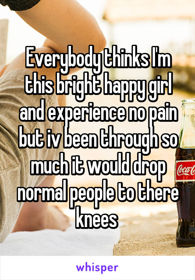 Everybody thinks I'm this bright happy girl and experience no pain but iv been through so much it would drop normal people to there knees