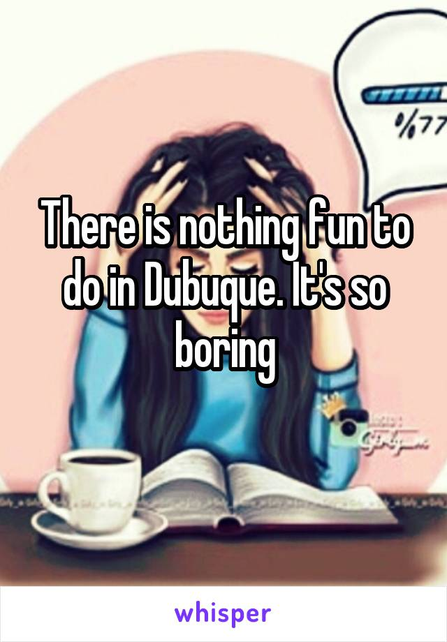 There is nothing fun to do in Dubuque. It's so boring