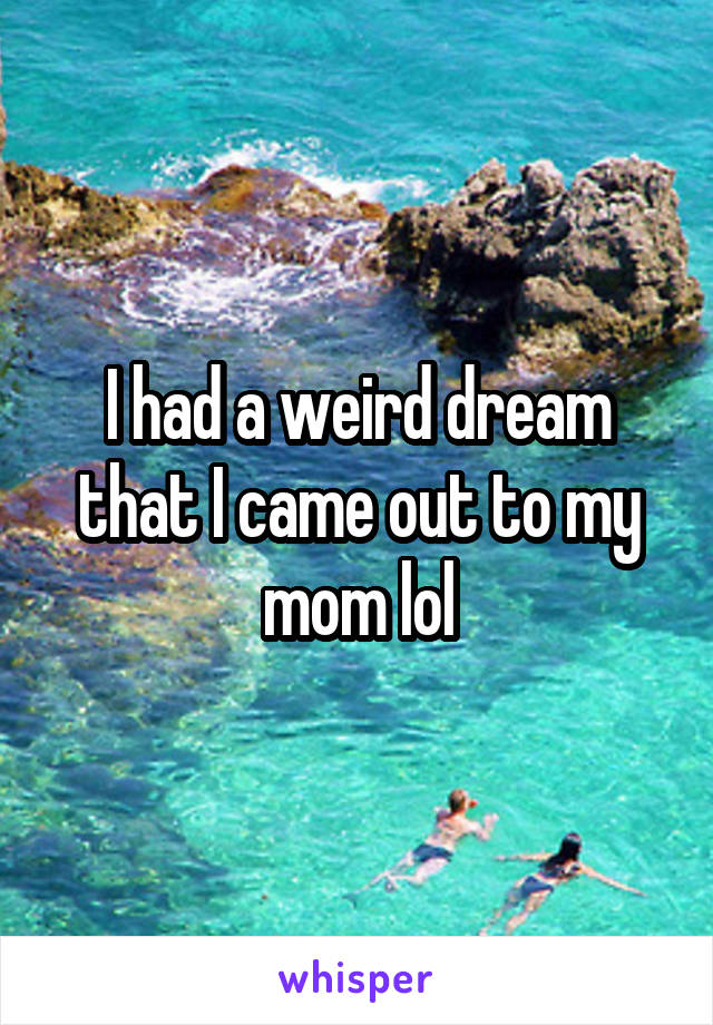 I had a weird dream that I came out to my mom lol