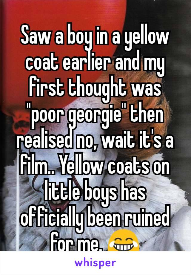 "Saw a boy in a yellow coat earlier and my first thought was ""poor georgie"" then realised no, wait it's a film.. Yellow coats on little boys has officially been ruined for me. 😂"
