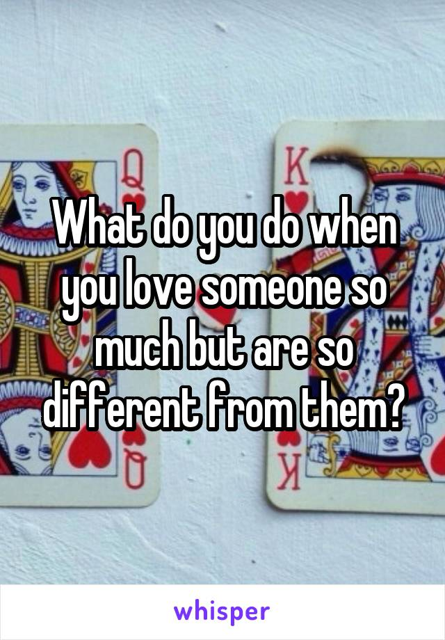 What do you do when you love someone so much but are so different from them?