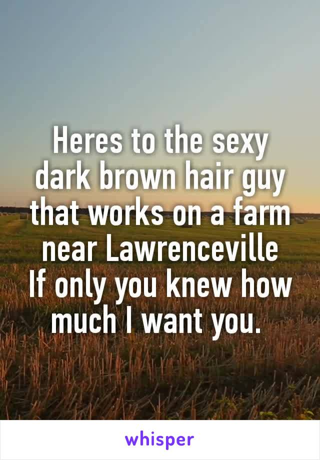 Heres to the sexy dark brown hair guy that works on a farm near Lawrenceville​ If only you knew how much I want you.