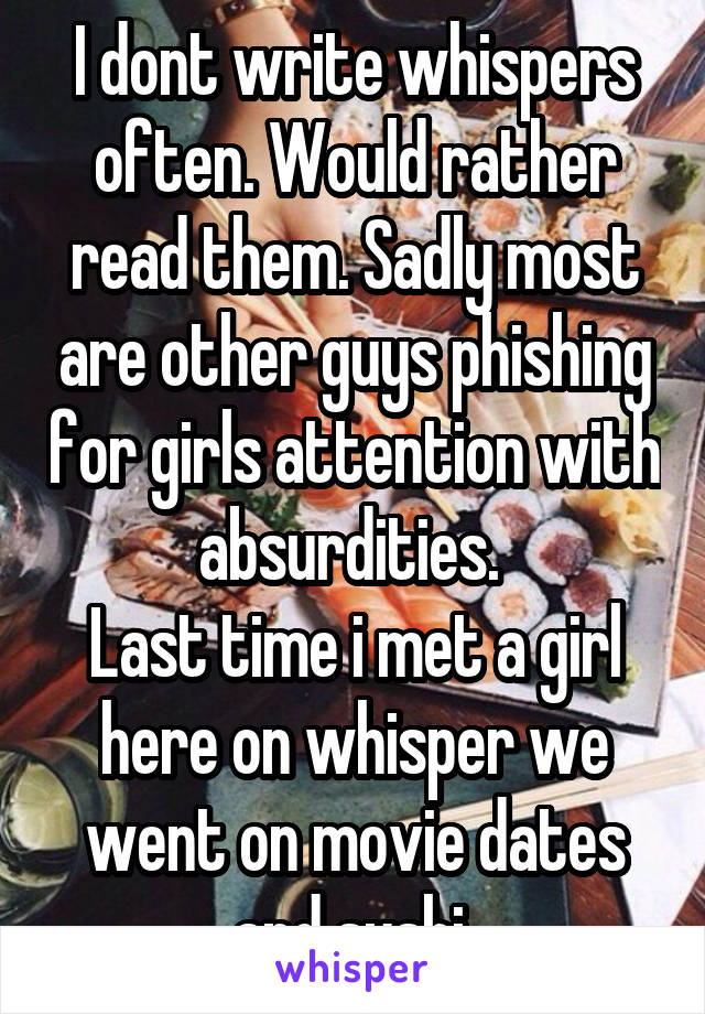 I dont write whispers often. Would rather read them. Sadly most are other guys phishing for girls attention with absurdities.  Last time i met a girl here on whisper we went on movie dates and sushi