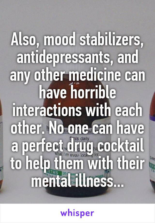 Also, mood stabilizers, antidepressants, and any other medicine can have horrible interactions with each other. No one can have a perfect drug cocktail to help them with their mental illness...