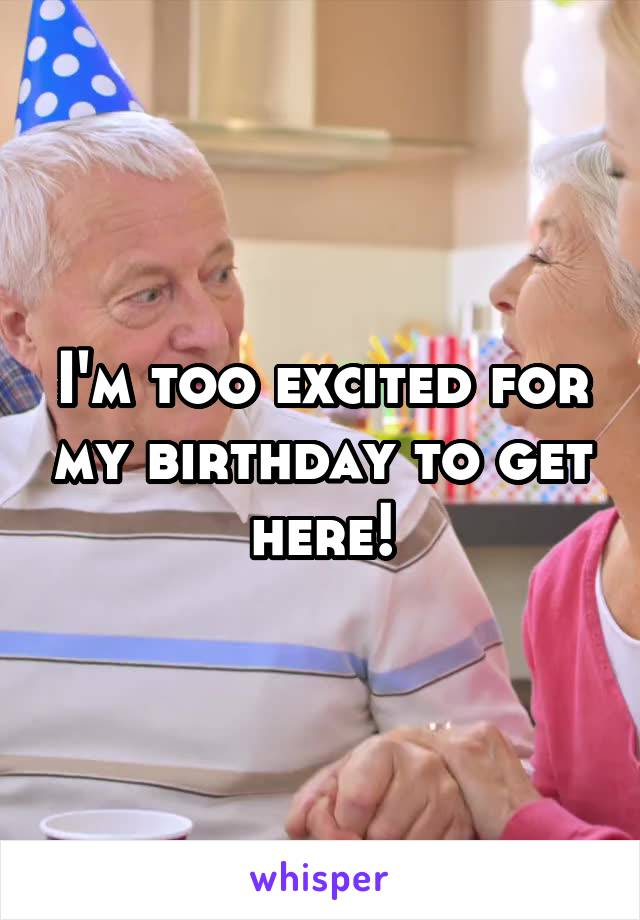 I'm too excited for my birthday to get here!