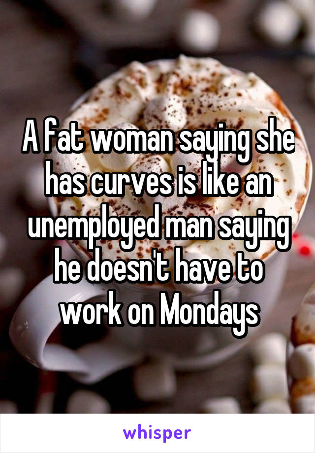 A fat woman saying she has curves is like an unemployed man saying he doesn't have to work on Mondays
