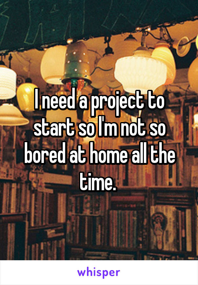 I need a project to start so I'm not so bored at home all the time.