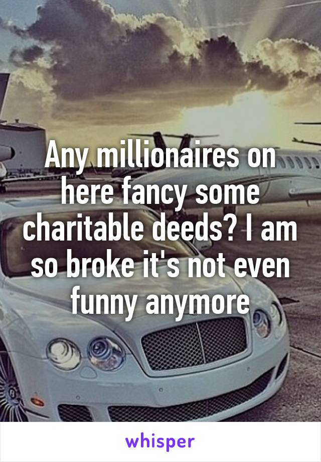 Any millionaires on here fancy some charitable deeds? I am so broke it's not even funny anymore