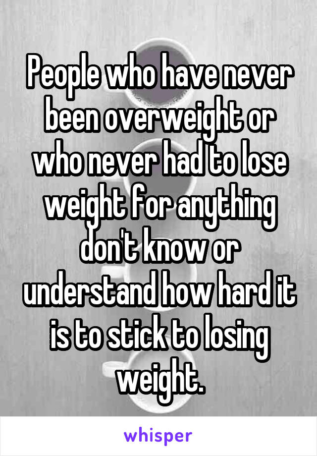 People who have never been overweight or who never had to lose weight for anything don't know or understand how hard it is to stick to losing weight.