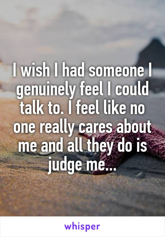 I wish I had someone I genuinely feel I could talk to. I feel like no one really cares about me and all they do is judge me...