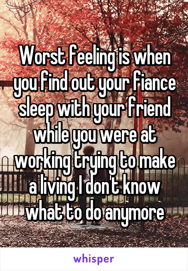 Worst feeling is when you find out your fiance sleep with your friend while you were at working trying to make a living I don't know what to do anymore