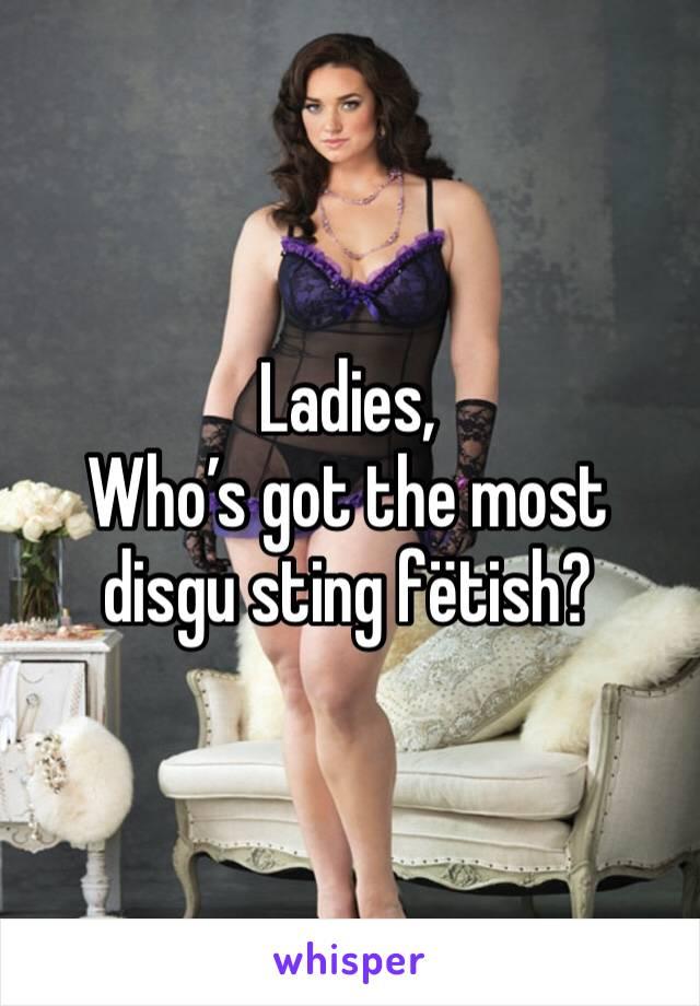Ladies, Who's got the most disgu sting fëtish?