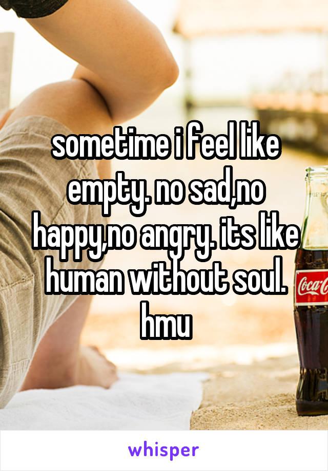 sometime i feel like empty. no sad,no happy,no angry. its like human without soul. hmu