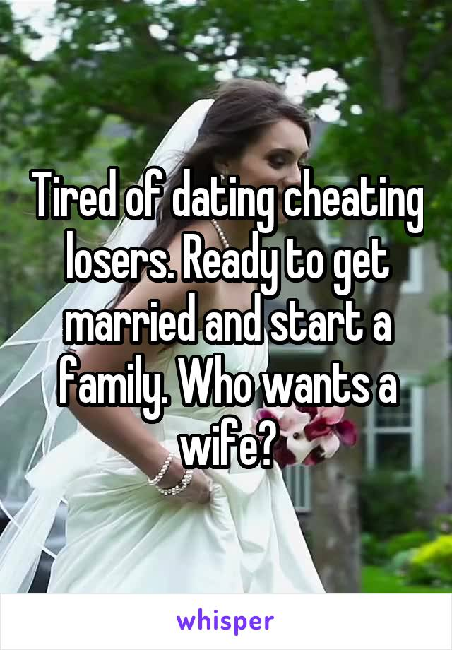 Tired of dating cheating losers. Ready to get married and start a family. Who wants a wife?