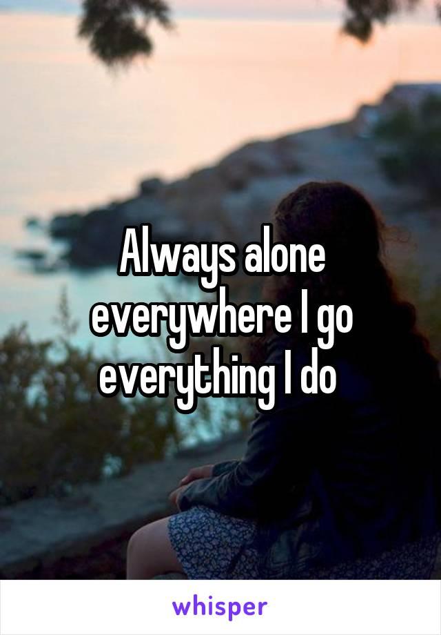 Always alone everywhere I go everything I do