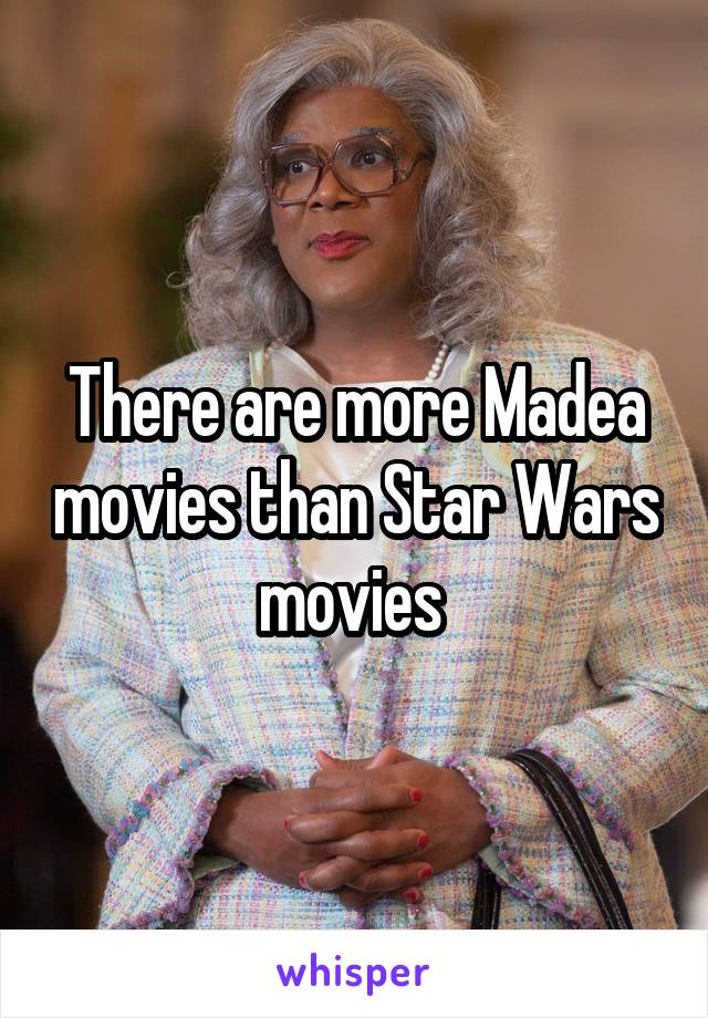 There are more Madea movies than Star Wars movies