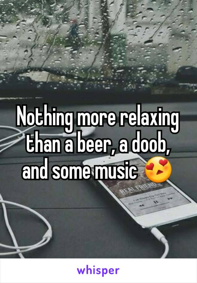 Nothing more relaxing than a beer, a doob, and some music 😍