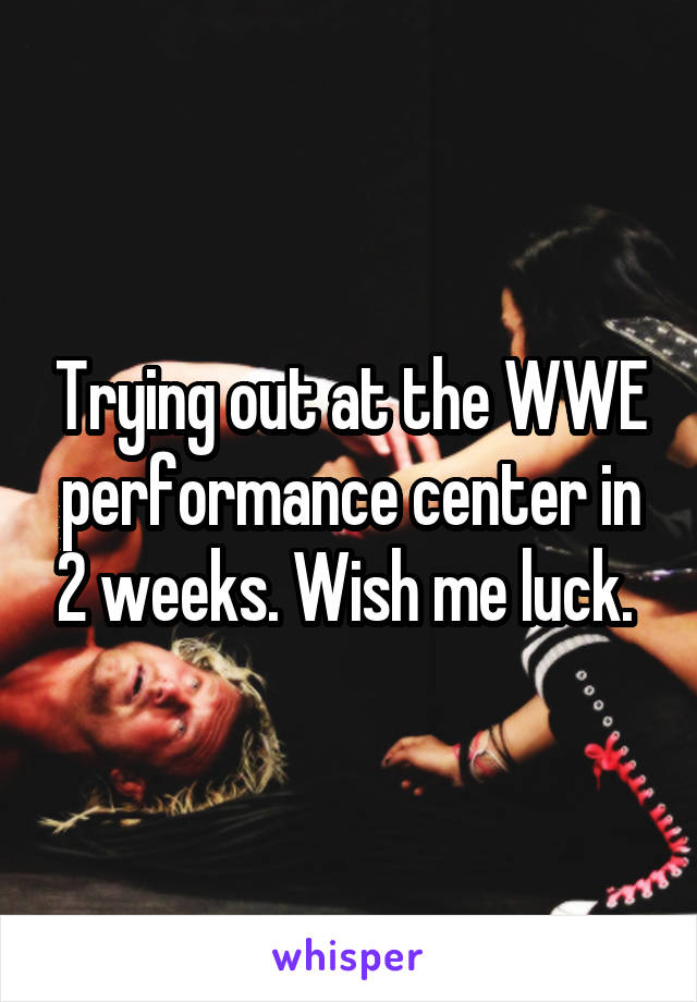 Trying out at the WWE performance center in 2 weeks. Wish me luck.