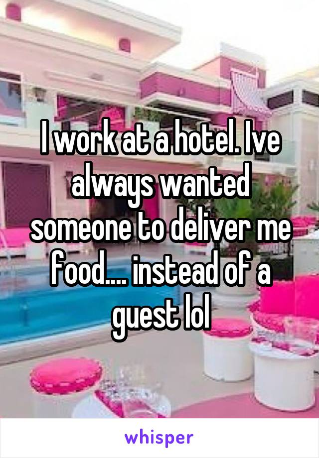 I work at a hotel. Ive always wanted someone to deliver me food.... instead of a guest lol