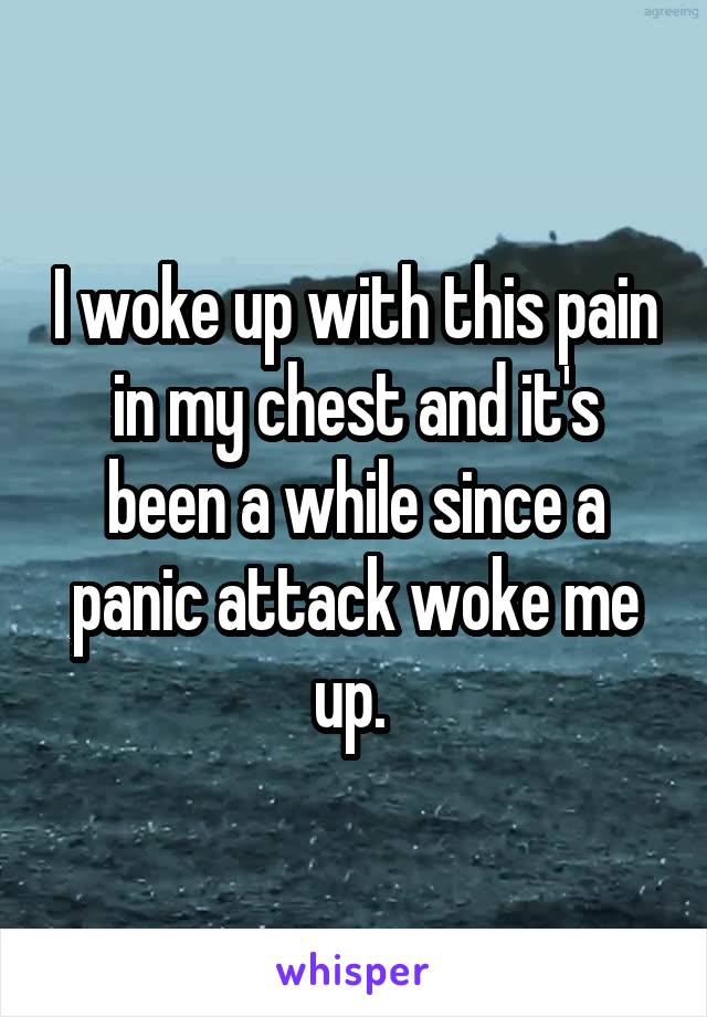 I woke up with this pain in my chest and it's been a while since a panic attack woke me up.