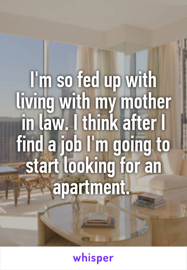 I'm so fed up with living with my mother in law. I think after I find a job I'm going to start looking for an apartment.