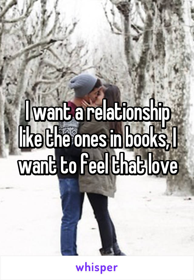 I want a relationship like the ones in books, I want to feel that love