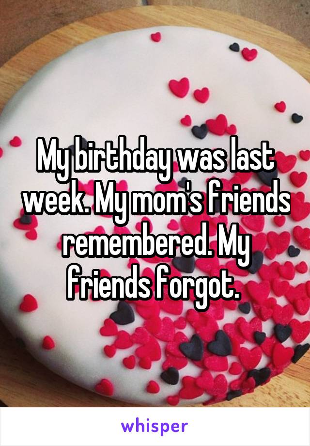 My birthday was last week. My mom's friends remembered. My friends forgot.