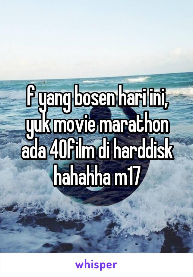 f yang bosen hari ini, yuk movie marathon ada 40film di harddisk hahahha m17