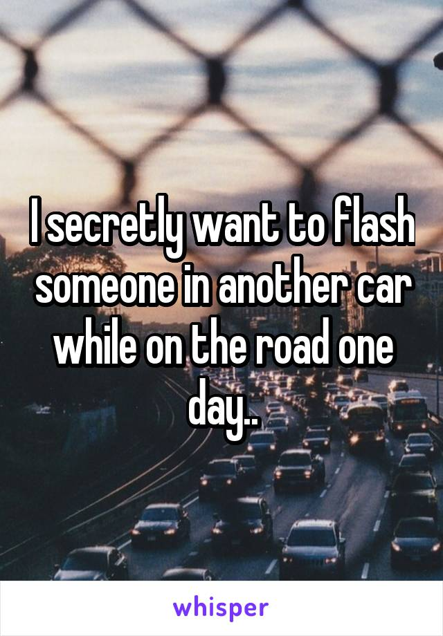 I secretly want to flash someone in another car while on the road one day..