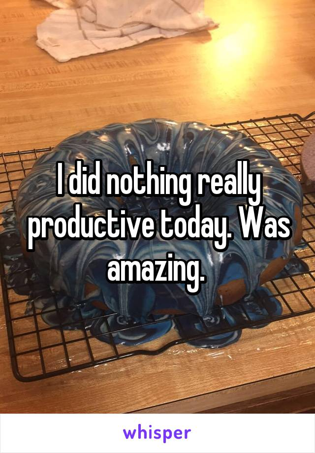 I did nothing really productive today. Was amazing.