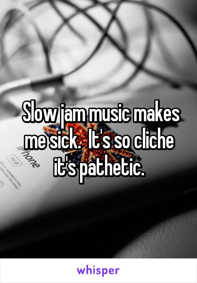 Slow jam music makes me sick.  It's so cliche it's pathetic.