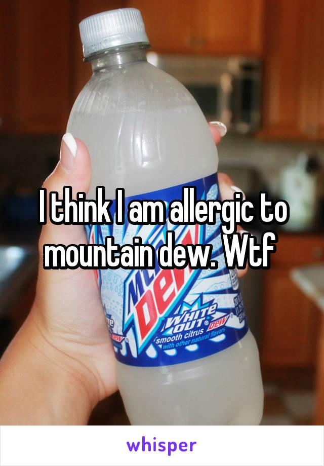 I think I am allergic to mountain dew. Wtf