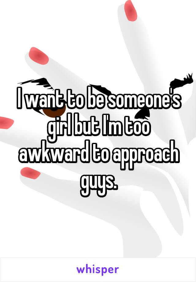 I want to be someone's girl but I'm too awkward to approach guys.