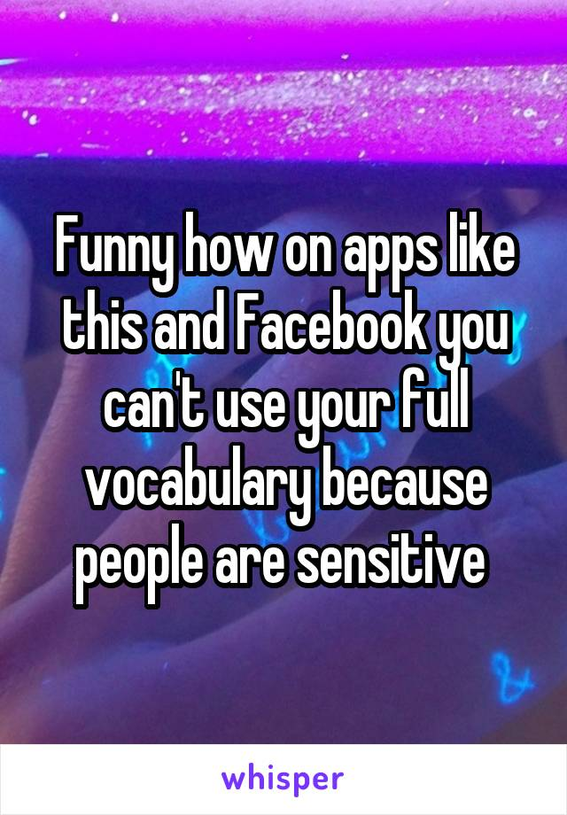 Funny how on apps like this and Facebook you can't use your full vocabulary because people are sensitive