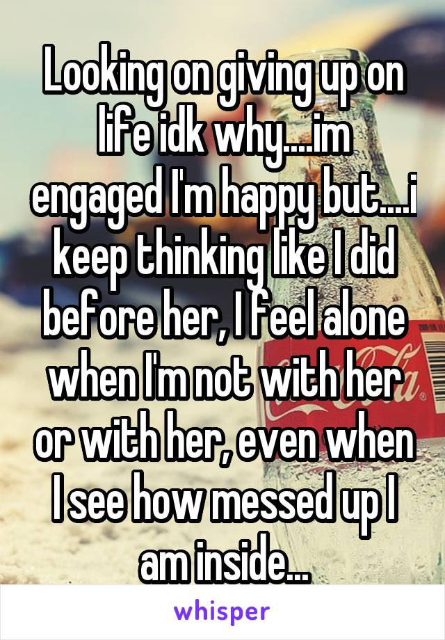 Looking on giving up on life idk why....im engaged I'm happy but....i keep thinking like I did before her, I feel alone when I'm not with her or with her, even when I see how messed up I am inside...