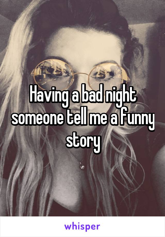 Having a bad night someone tell me a funny story