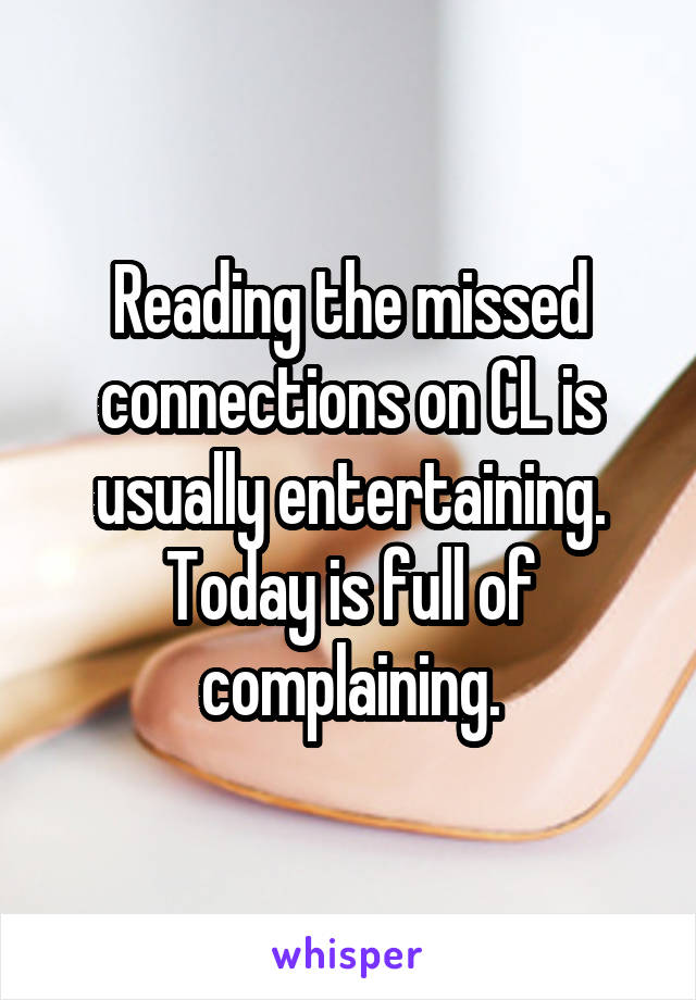 Reading the missed connections on CL is usually entertaining. Today is full of complaining.