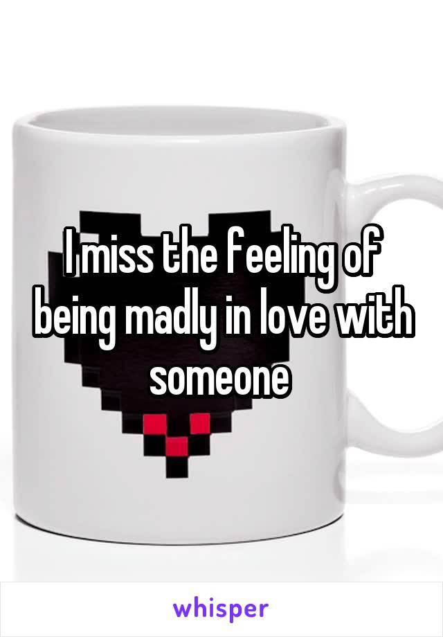 I miss the feeling of being madly in love with someone
