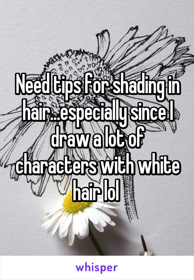 Need tips for shading in hair...especially since I draw a lot of characters with white hair lol