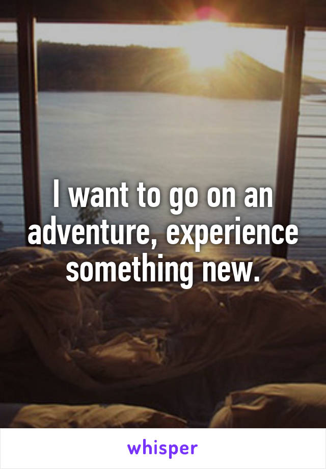 I want to go on an adventure, experience something new.