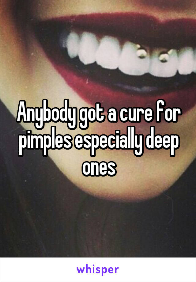 Anybody got a cure for pimples especially deep ones