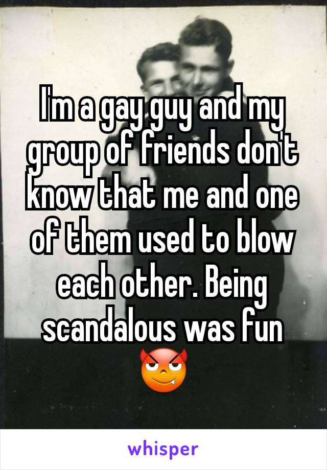 I'm a gay guy and my group of friends don't know that me and one of them used to blow each other. Being scandalous was fun 😈