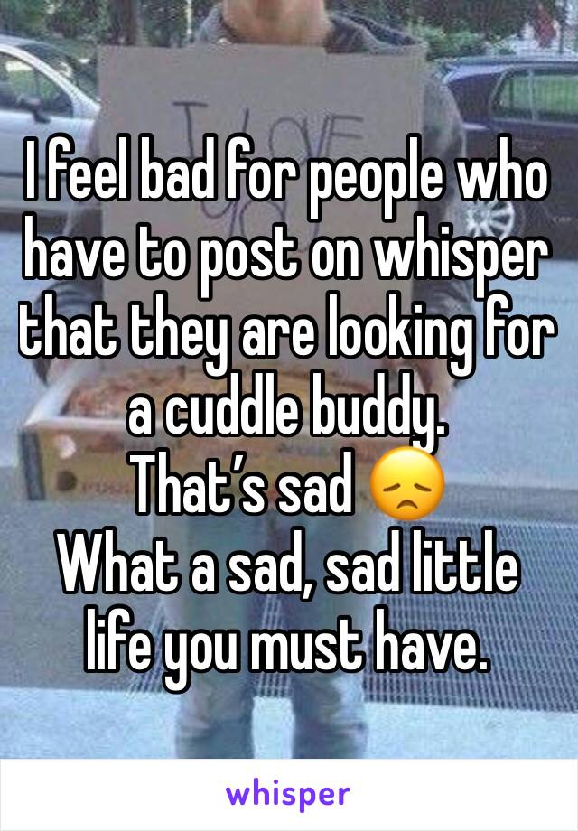 I feel bad for people who have to post on whisper that they are looking for a cuddle buddy.  That's sad 😞  What a sad, sad little life you must have.