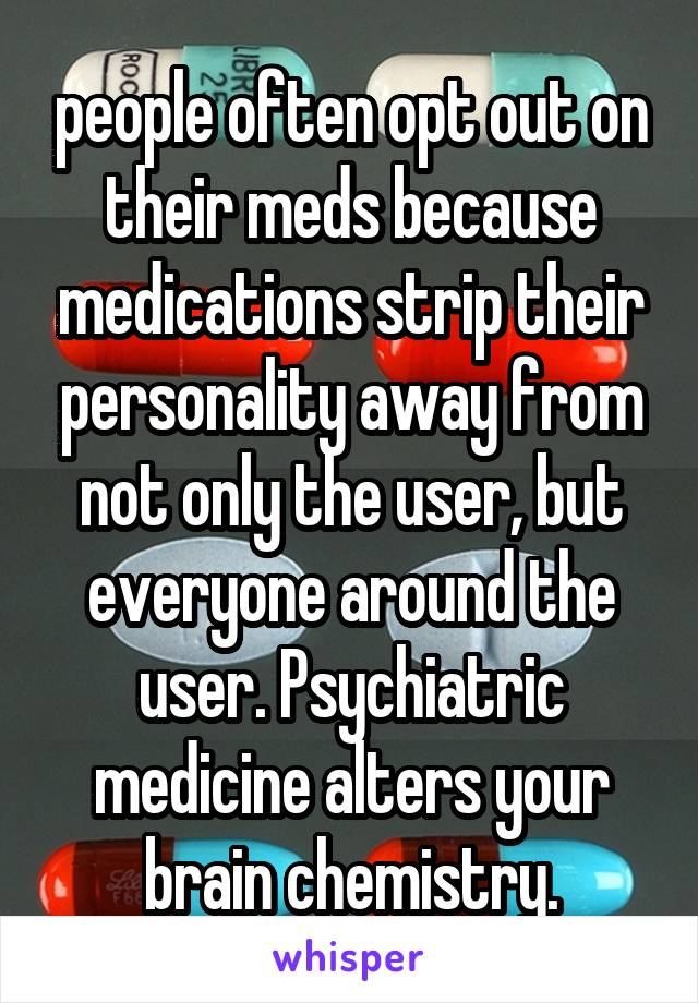people often opt out on their meds because medications strip their personality away from not only the user, but everyone around the user. Psychiatric medicine alters your brain chemistry.