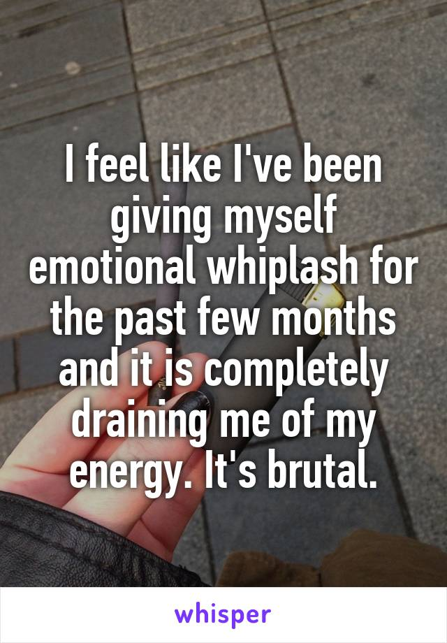 I feel like I've been giving myself emotional whiplash for the past few months and it is completely draining me of my energy. It's brutal.