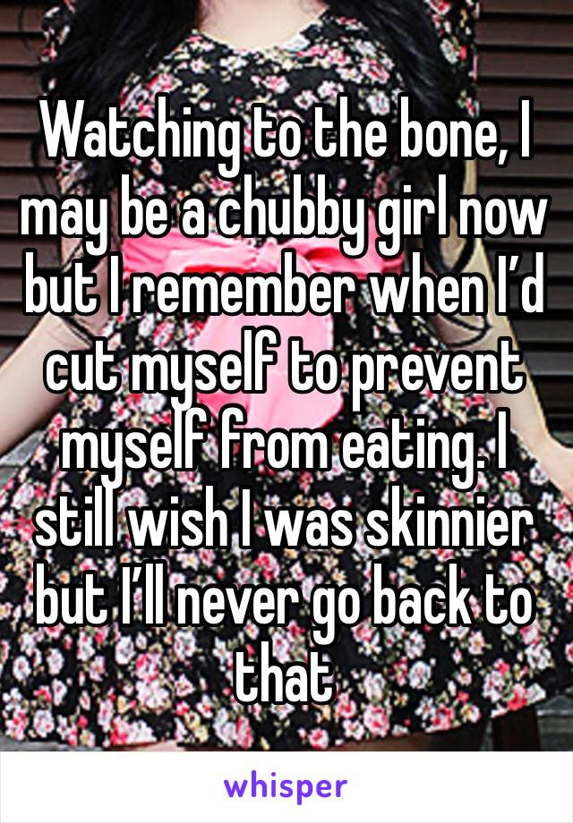 Watching to the bone, I may be a chubby girl now but I remember when I'd cut myself to prevent myself from eating. I still wish I was skinnier but I'll never go back to that