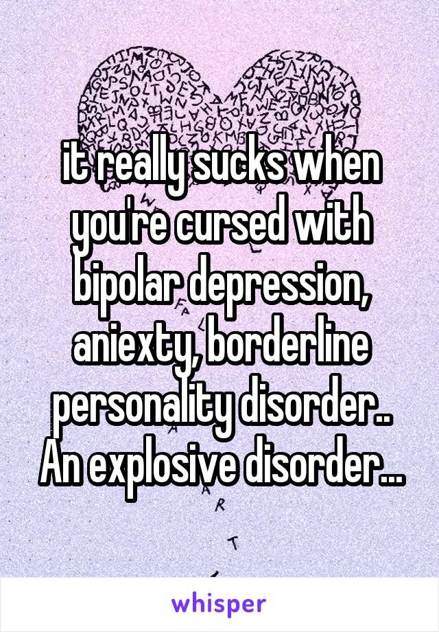 it really sucks when you're cursed with bipolar depression, aniexty, borderline personality disorder.. An explosive disorder...
