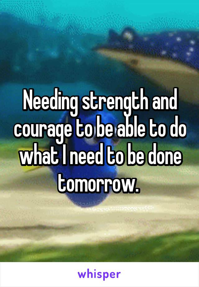 Needing strength and courage to be able to do what I need to be done tomorrow.