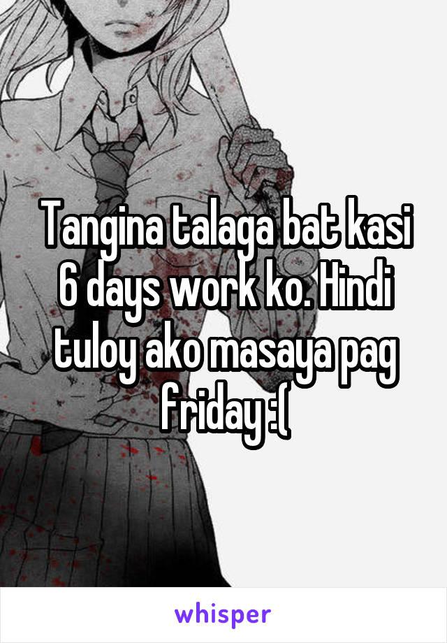 Tangina talaga bat kasi 6 days work ko. Hindi tuloy ako masaya pag friday :(