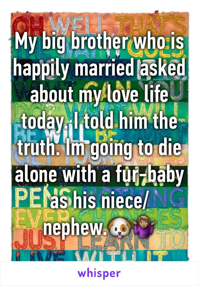 My big brother who is happily married asked about my love life today. I told him the truth. Im going to die alone with a fur-baby as his niece/nephew.🐶🤷🏽‍♀️